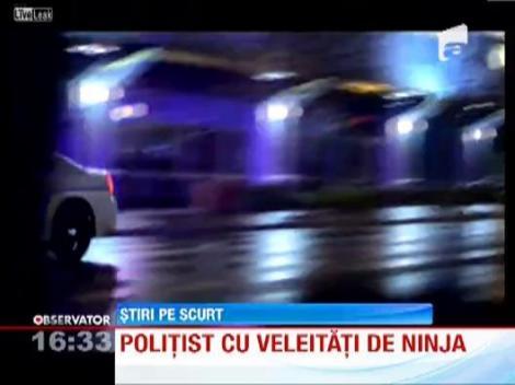 Politist cu veleitati de ninja