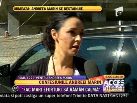 "Andreea Marin: ""Fac mari eforturi sa fiu calma"""