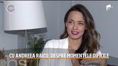 Andreea Raicu, adevărul despre momentele dificile prin care a trecut