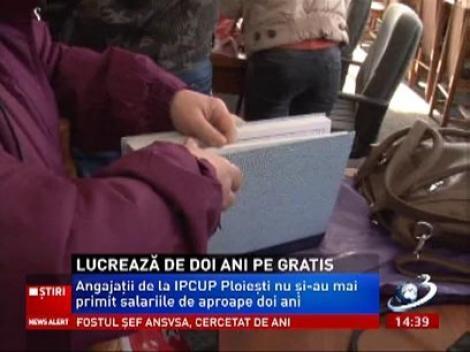 Angajaţii de la IPCUP Ploieşti nu au mai primit salariile de 2 ani