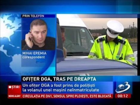 Ofiţer DGA, prins la volanul unei maşini neînmatriculate