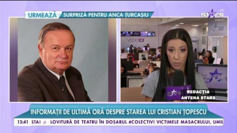Informaţii de ultimă oră despre starea de sănătate a lui Cristian Ţopescu
