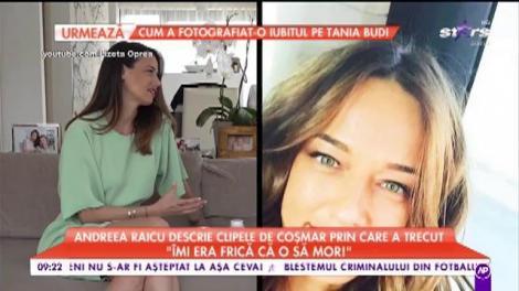 Andreea Raicu descrie clipele de coşmar prin care a trecut