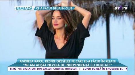 Andreea Raicu, despre greșelile pe care le-a făcut în relații