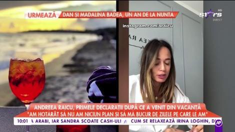 """Andreea Raicu, primele declaraţii după ce a venit din vacanţă: """"Am dormit foarte mult, am mâncat, nu am făcut poze"""""""