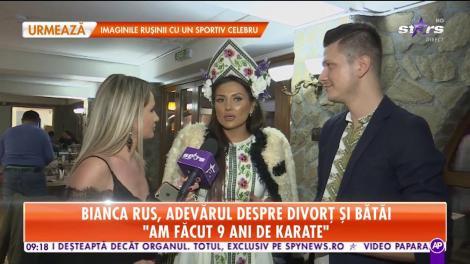 """Bianca Rus, adevărul despre divorț și bătăi: """"Am făcut nouă ani de karate"""""""