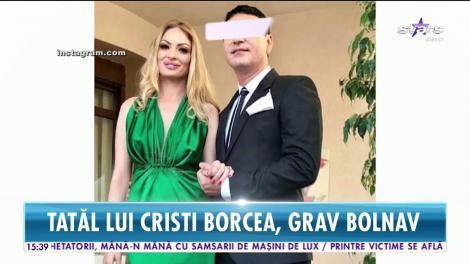 Tatăl lui Cristi Borcea, grav bolnav. Este imobilizat la pat