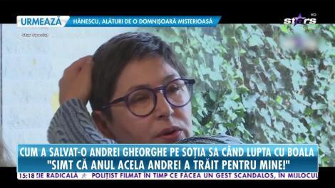Cum a salvat-o Andrei Gheorghe pe soţia sa când lupta cu boala: Simt că anul acela Andrei a trăit pentru mine