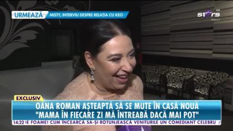 Oana Roman așteaptă să se mute în casă nouă