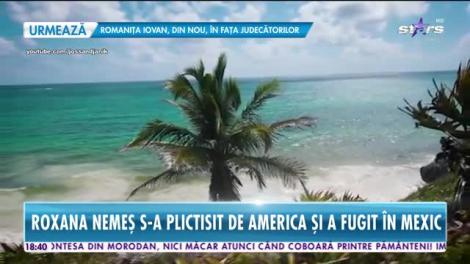 Star News. Roxana Nemeș s-a plictist de America și a fugit în Mexic